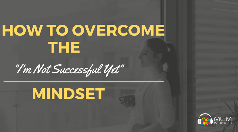 MLM Nation - 3 Steps to Overcoming the 'I'm not Successful yet' Mindset